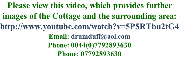 Please view this video, which provides further  images of the Cottage and the surrounding area: http://www.youtube.com/watch?v=5P5RTbu2tG4 Email: drumduff@aol.com Phone: 0044(0)7792893630 Phone: 07792893630